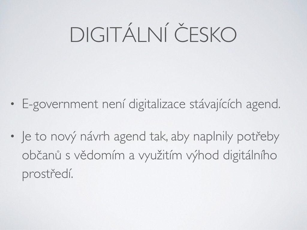 Digitální česko - E-government není digitalizace stávajících agend;Je to nový návrh agend tak, aby naplnily potřeby občanů s vědomím a využitím výhod digitálního prostředí.