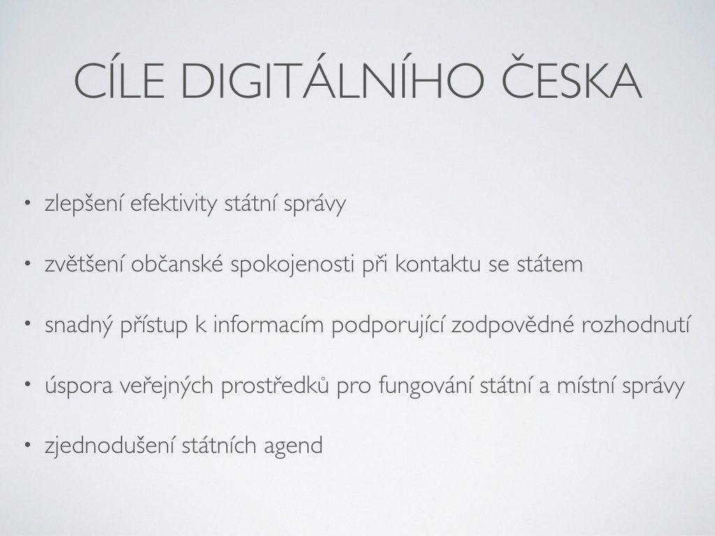 Cíle Digitálního Česka - zlepšení efektivity státní správy;zvětšení občanské spokojenosti při kontaktu se státem;snadný přístup k informacím podporující zodpovědné rozhodnutí;úspora veřejných prostředků pro fungování státní a místní správy;zjednodušení státních agend