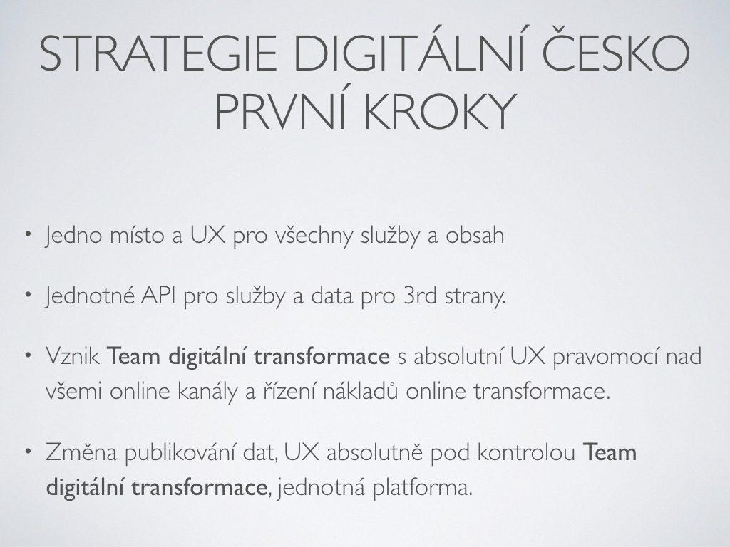 Strategie Digitální česko První kroky - Jedno místo a UX pro všechny služby a obsah;Jednotné API pro služby a data pro 3rd strany.;Vznik Team digitální transformace s absolutní UX pravomocí nad všemi online kanály a řízení nákladů online transformace.;Změna publikování dat, UX absolutně pod kontrolou Team digitální transformace, jednotná platforma.