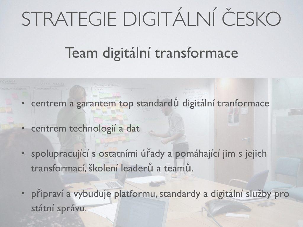 Strategie Digitální česko - Team digitální transformace ;centrem a garantem top standardů digitální tranformace;centrem technologií a dat;spolupracující s ostatními úřady a pomáhající jim s jejich transformací, školení leaderů a teamů. ;připraví a vybuduje platformu, standardy a digitální služby pro státní správu.